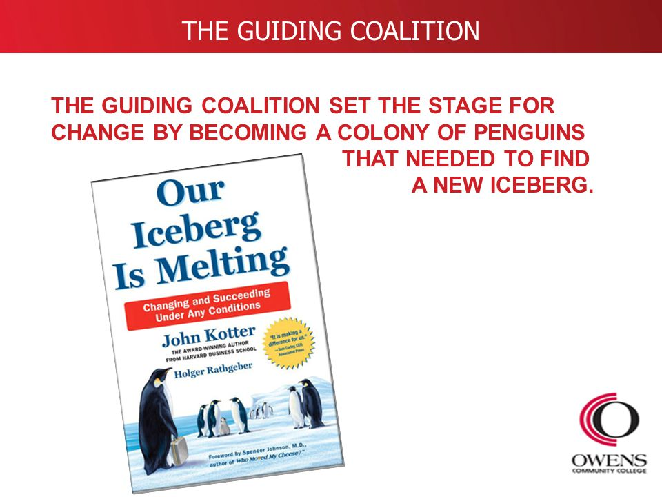 THE GUIDING COALITION THE GUIDING COALITION SET THE STAGE FOR CHANGE BY BECOMING A COLONY OF PENGUINS THAT NEEDED TO FIND A NEW ICEBERG.