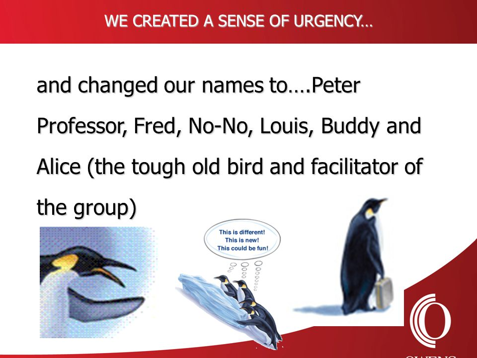 WE CREATED A SENSE OF URGENCY… and changed our names to….Peter Professor, Fred, No-No, Louis, Buddy and Alice (the tough old bird and facilitator of the group)