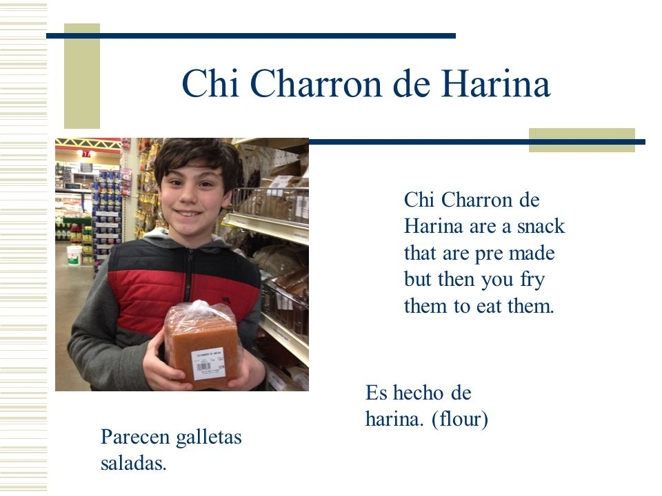 Chi Charron de Harina Chi Charron de Harina are a snack that are pre made but then you fry them to eat them.