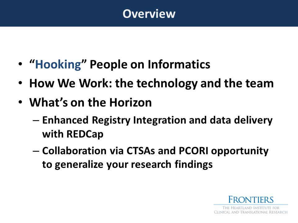 Hooking People on Informatics How We Work: the technology and the team What's on the Horizon – Enhanced Registry Integration and data delivery with REDCap – Collaboration via CTSAs and PCORI opportunity to generalize your research findings Overview
