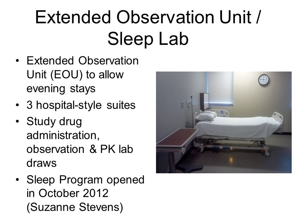 Extended Observation Unit / Sleep Lab Extended Observation Unit (EOU) to allow evening stays 3 hospital-style suites Study drug administration, observation & PK lab draws Sleep Program opened in October 2012 (Suzanne Stevens)