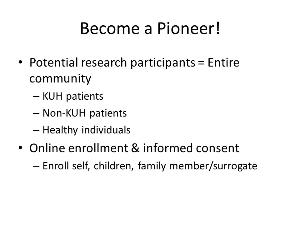 Become a Pioneer! Potential research participants = Entire community – KUH patients – Non-KUH patients – Healthy individuals Online enrollment & infor