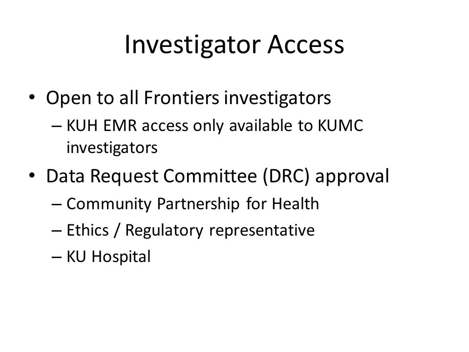 Investigator Access Open to all Frontiers investigators – KUH EMR access only available to KUMC investigators Data Request Committee (DRC) approval – Community Partnership for Health – Ethics / Regulatory representative – KU Hospital