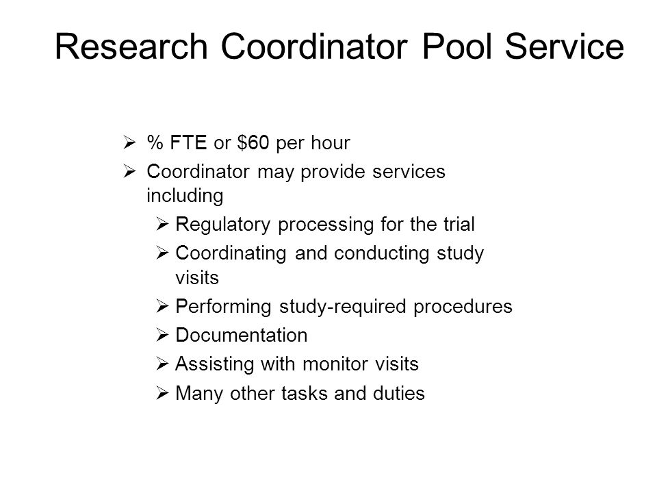 Research Coordinator Pool Service  % FTE or $60 per hour  Coordinator may provide services including  Regulatory processing for the trial  Coordinating and conducting study visits  Performing study-required procedures  Documentation  Assisting with monitor visits  Many other tasks and duties