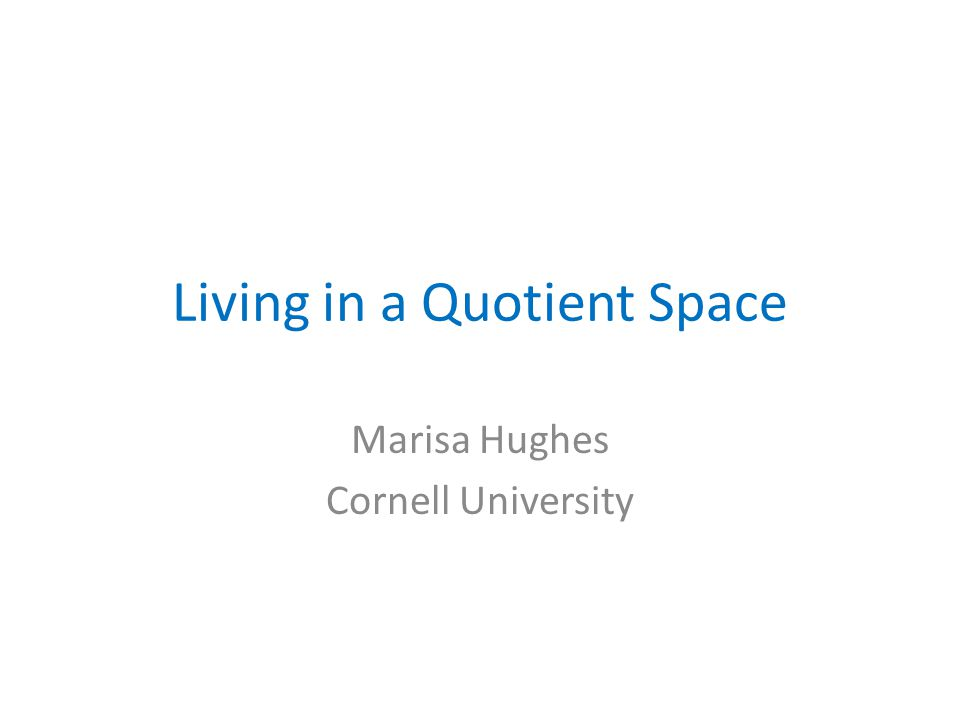 Living in a Quotient Space Marisa Hughes Cornell University