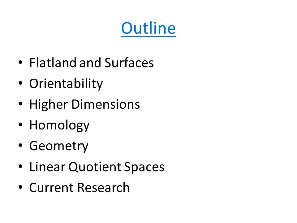 Outline Flatland and Surfaces Orientability Higher Dimensions Homology Geometry Linear Quotient Spaces Current Research