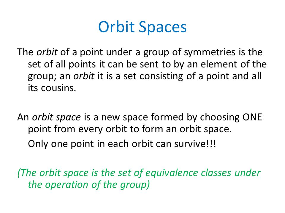 Orbit Spaces The orbit of a point under a group of symmetries is the set of all points it can be sent to by an element of the group; an orbit it is a set consisting of a point and all its cousins.