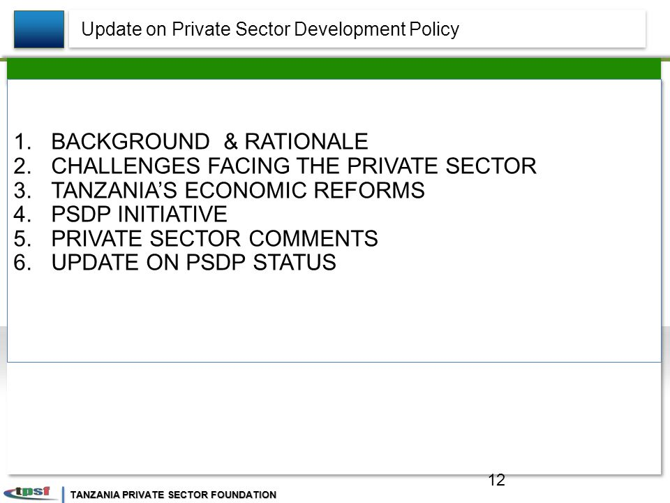 TANZANIA PRIVATE SECTOR FOUNDATION 1.BACKGROUND & RATIONALE 2.CHALLENGES FACING THE PRIVATE SECTOR 3.TANZANIA'S ECONOMIC REFORMS 4.PSDP INITIATIVE 5.PRIVATE SECTOR COMMENTS 6.UPDATE ON PSDP STATUS Update on Private Sector Development Policy 12