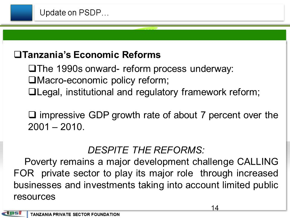 TANZANIA PRIVATE SECTOR FOUNDATION  Tanzania's Economic Reforms  The 1990s onward- reform process underway:  Macro-economic policy reform;  Legal, institutional and regulatory framework reform;  impressive GDP growth rate of about 7 percent over the 2001 – 2010.