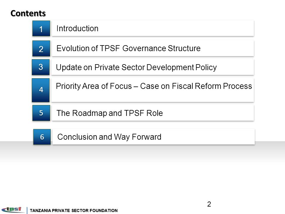 Contents Update on Private Sector Development Policy 3 3 Evolution of TPSF Governance Structure 2 2 Priority Area of Focus – Case on Fiscal Reform Process 4 4 The Roadmap and TPSF Role 5 5 Introduction 1 1 2 Conclusion and Way Forward 6 6