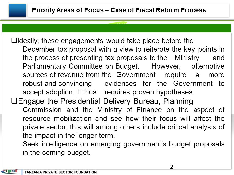 TANZANIA PRIVATE SECTOR FOUNDATION  Ideally, these engagements would take place before the December tax proposal with a view to reiterate the key points in the process of presenting tax proposals to the Ministry and Parliamentary Committee on Budget.