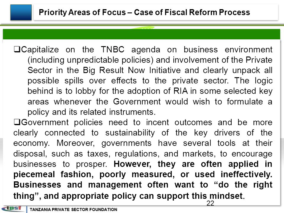 TANZANIA PRIVATE SECTOR FOUNDATION  Capitalize on the TNBC agenda on business environment (including unpredictable policies) and involvement of the Private Sector in the Big Result Now Initiative and clearly unpack all possible spills over effects to the private sector.