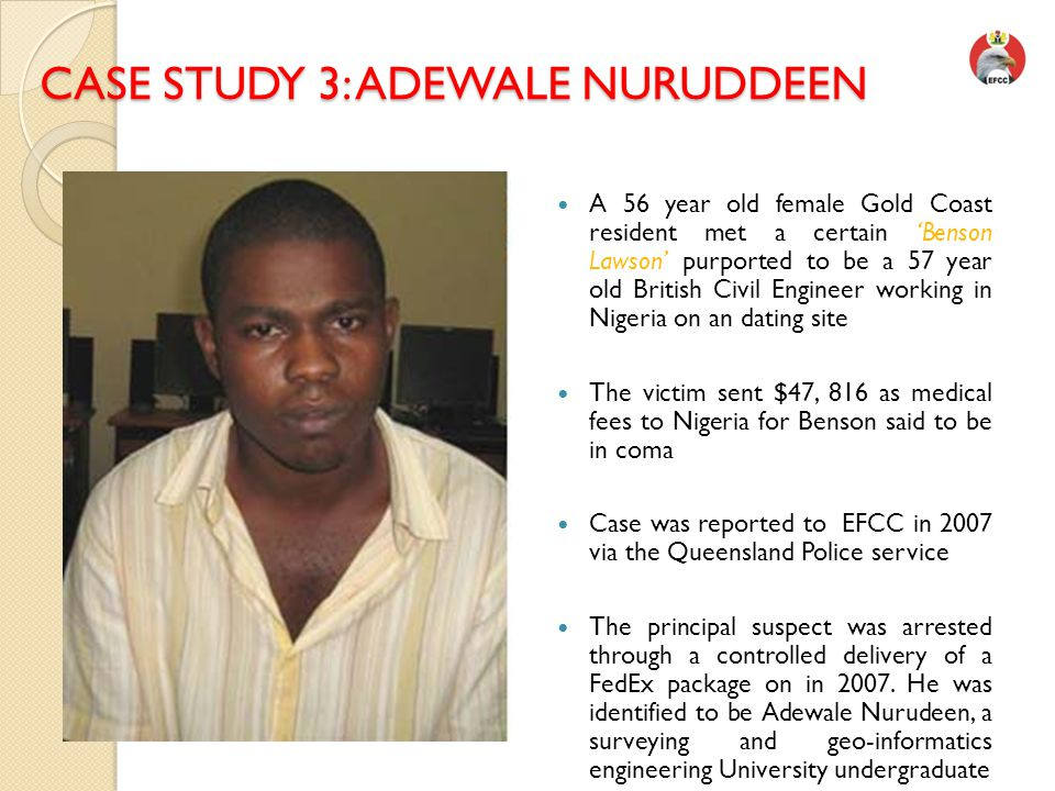 CASE STUDY 3: ADEWALE NURUDDEEN CASE STUDY 3: ADEWALE NURUDDEEN ALE A 56 year old female Gold Coast resident met a certain 'Benson Lawson' purported to be a 57 year old British Civil Engineer working in Nigeria on an dating site The victim sent $47, 816 as medical fees to Nigeria for Benson said to be in coma Case was reported to EFCC in 2007 via the Queensland Police service The principal suspect was arrested through a controlled delivery of a FedEx package on in 2007.
