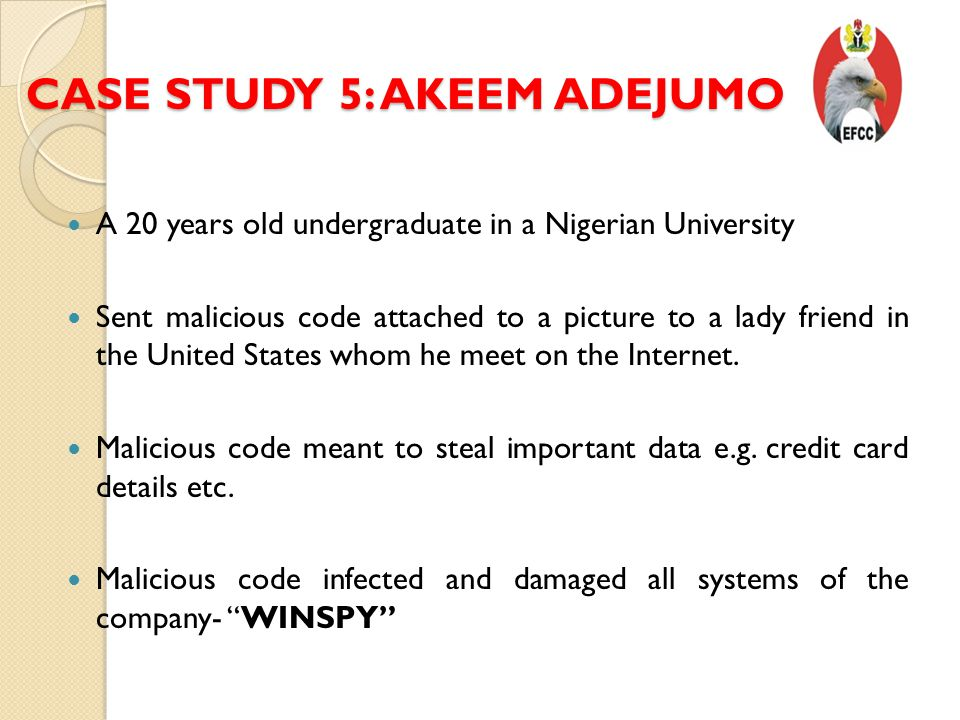 CASE STUDY 5: AKEEM ADEJUMO A 20 years old undergraduate in a Nigerian University Sent malicious code attached to a picture to a lady friend in the United States whom he meet on the Internet.