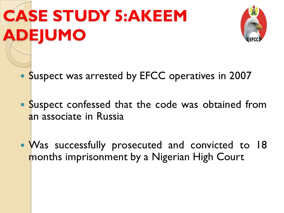 CASE STUDY 5:AKEEM ADEJUMO Suspect was arrested by EFCC operatives in 2007 Suspect confessed that the code was obtained from an associate in Russia Was successfully prosecuted and convicted to 18 months imprisonment by a Nigerian High Court