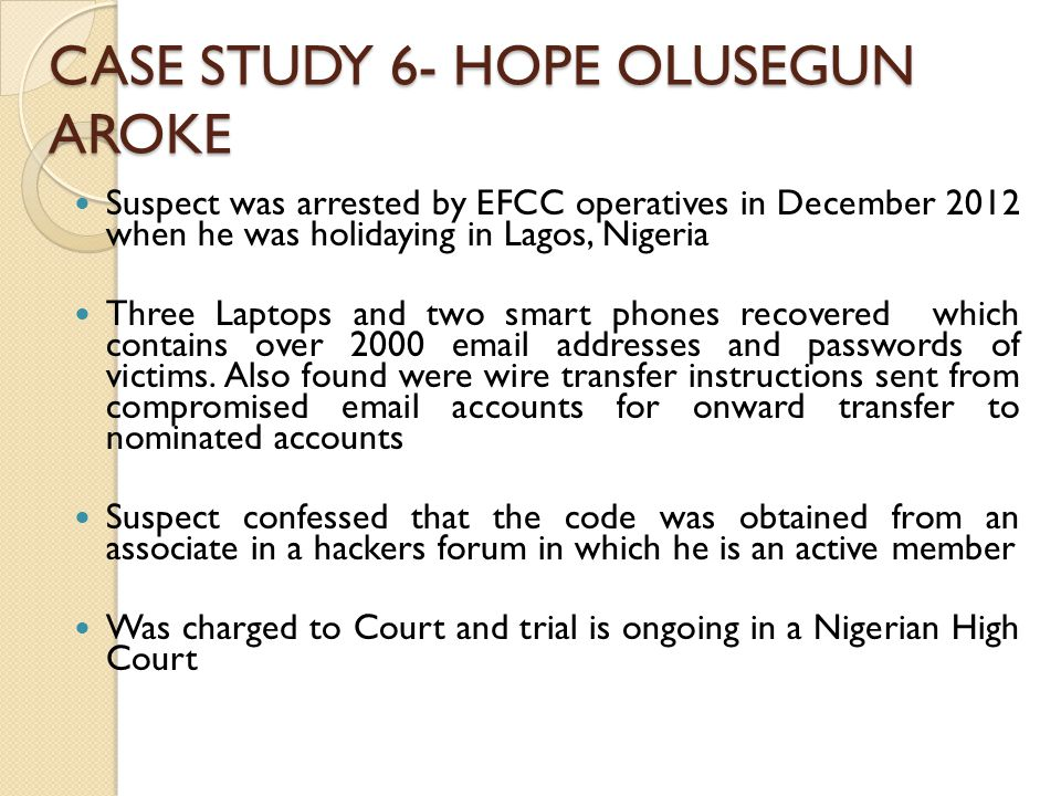 CASE STUDY 6- HOPE OLUSEGUN AROKE Suspect was arrested by EFCC operatives in December 2012 when he was holidaying in Lagos, Nigeria Three Laptops and two smart phones recovered which contains over 2000 email addresses and passwords of victims.
