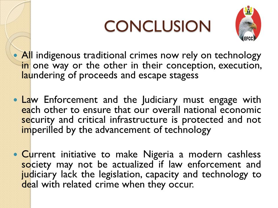 CONCLUSION All indigenous traditional crimes now rely on technology in one way or the other in their conception, execution, laundering of proceeds and escape stagess Law Enforcement and the Judiciary must engage with each other to ensure that our overall national economic security and critical infrastructure is protected and not imperilled by the advancement of technology Current initiative to make Nigeria a modern cashless society may not be actualized if law enforcement and judiciary lack the legislation, capacity and technology to deal with related crime when they occur.