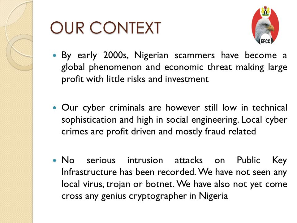 OUR CONTEXT By early 2000s, Nigerian scammers have become a global phenomenon and economic threat making large profit with little risks and investment Our cyber criminals are however still low in technical sophistication and high in social engineering.