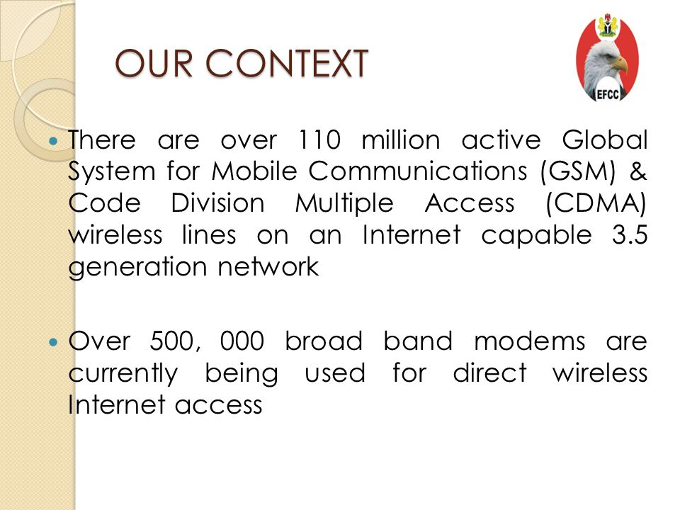 OUR CONTEXT There are over 110 million active Global System for Mobile Communications (GSM) & Code Division Multiple Access (CDMA) wireless lines on an Internet capable 3.5 generation network Over 500, 000 broad band modems are currently being used for direct wireless Internet access