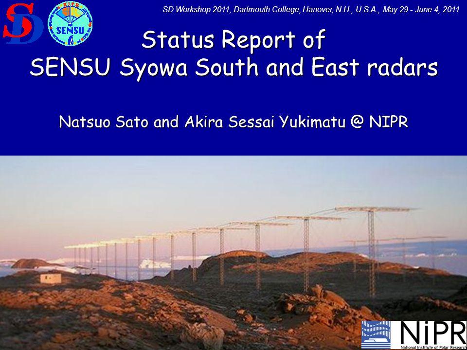 Status Report of SENSU Syowa South and East radars Natsuo Sato and Akira Sessai Yukimatu @ NIPR SD Workshop 2011, Dartmouth College, Hanover, N.H., U.S.A., May 29 - June 4, 2011