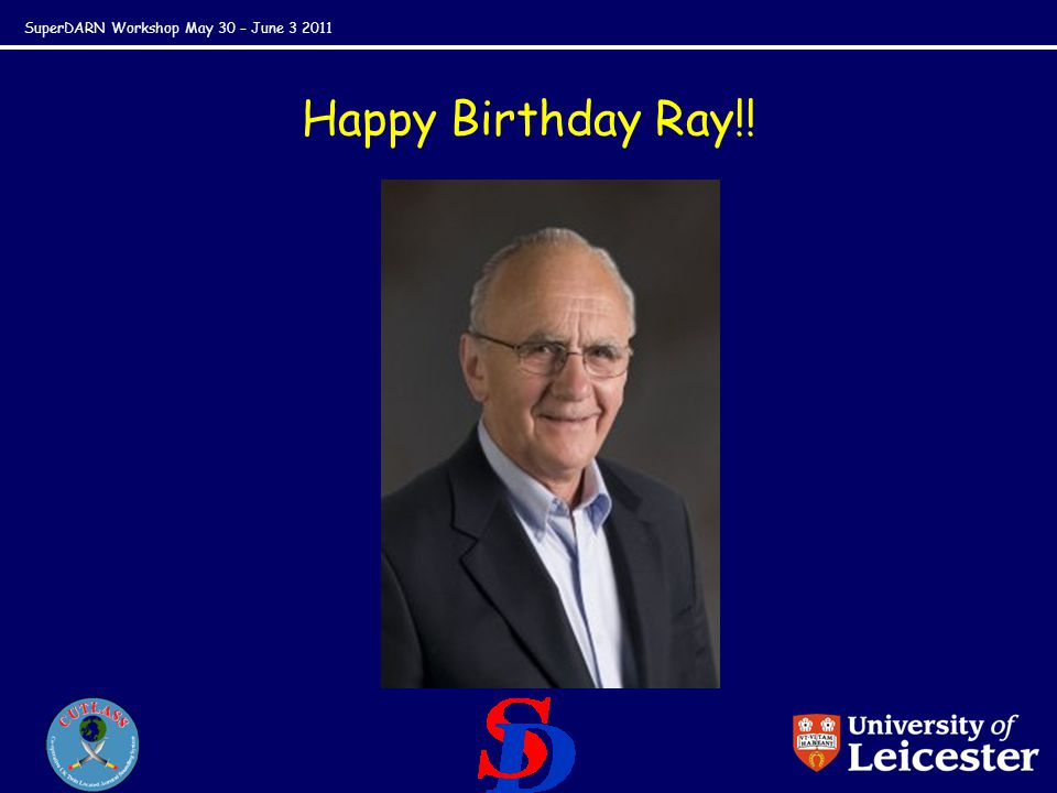 SuperDARN Workshop May 30 – June 3 2011 Happy Birthday Ray!!