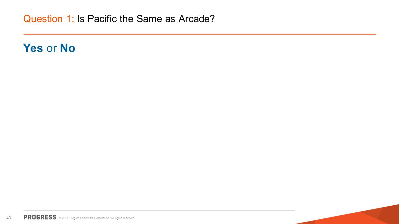 © 2014 Progress Software Corporation. All rights reserved. 43 Question 1: Is Pacific the Same as Arcade? Yes or No