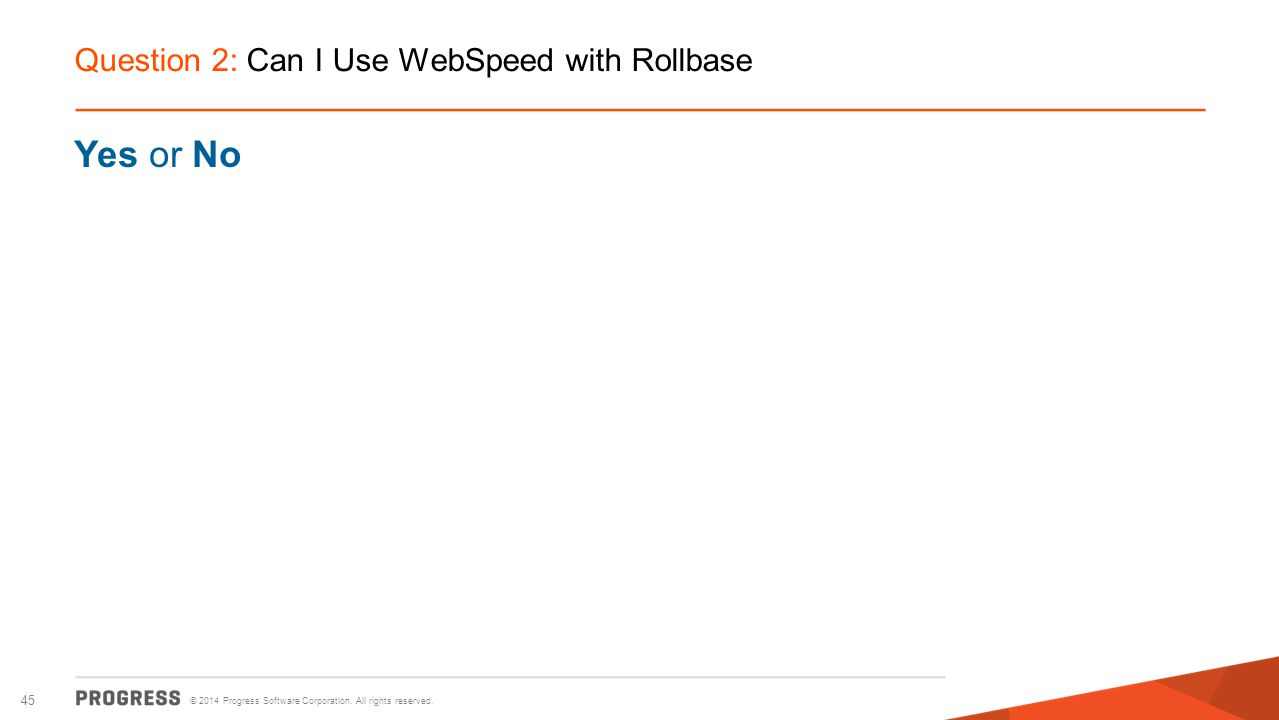 © 2014 Progress Software Corporation. All rights reserved. 45 Question 2: Can I Use WebSpeed with Rollbase Yes or No