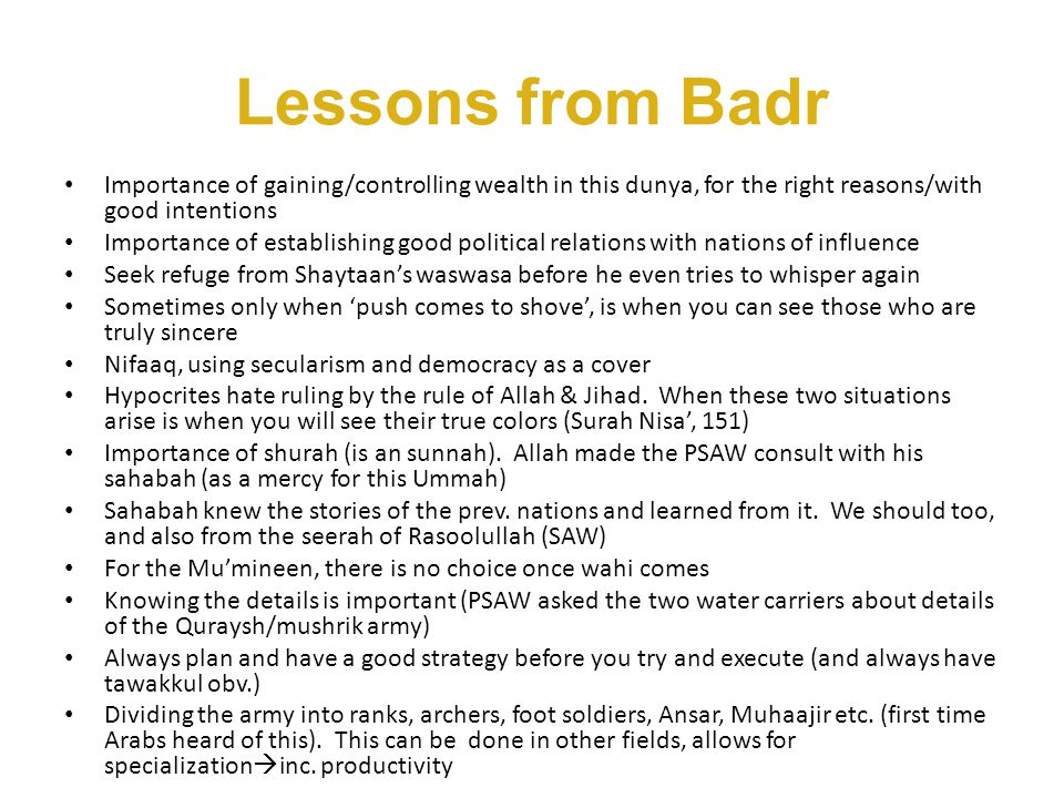 Lessons from Badr (cont.) Purpose of fighting in Islam is to keep the message of Laailaaha illallah alive/protect it & spread it Allah says in the Ayah, 'I will cast terror into the hearts of those who have disbelieved', doesn't nec.