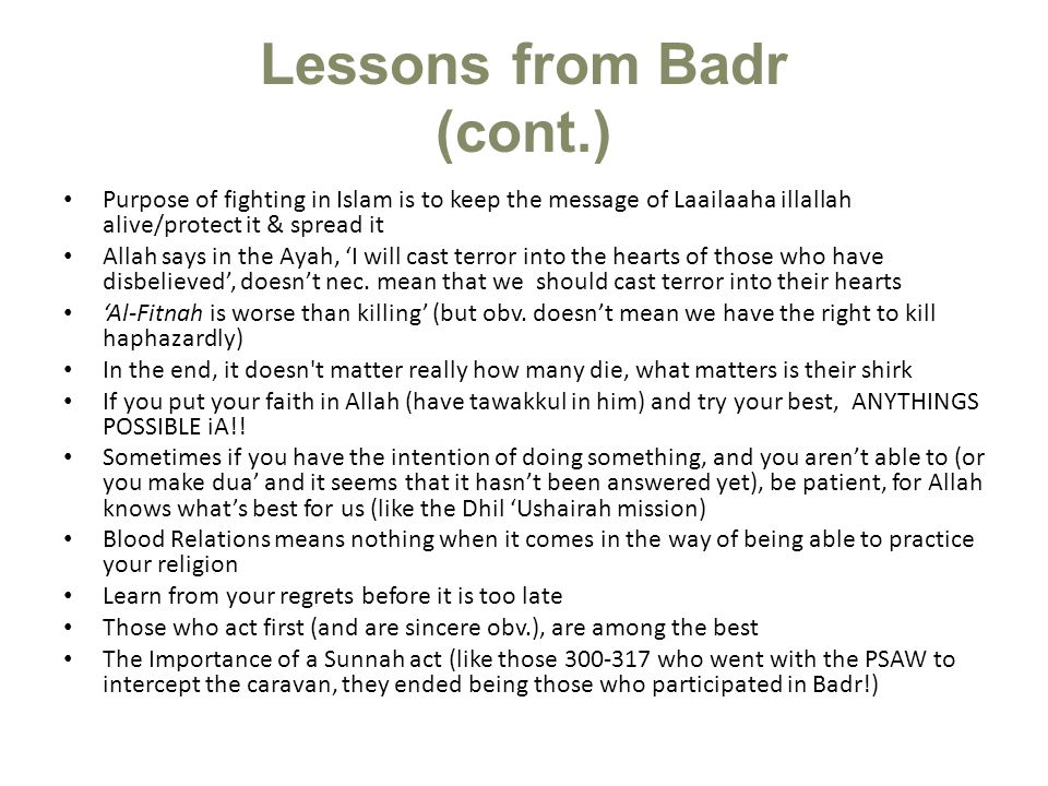 Lessons from Badr (cont.) Purpose of fighting in Islam is to keep the message of Laailaaha illallah alive/protect it & spread it Allah says in the Aya