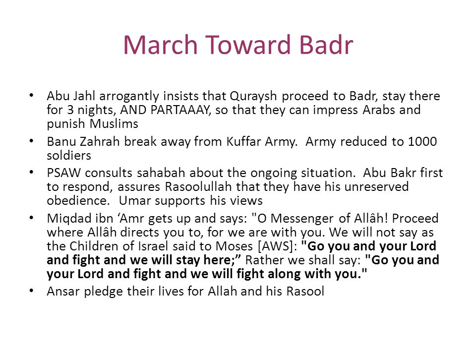 March Toward Badr (cont.) Rasoolullah continues onward toward Badr, and is promised by Allah one of the two things (the booty/caravan or engaging with the mushriks in battle) At Badr, the PSAW gets information out of two Qurayshi water carriers about enemy's whereabouts, number of soldiers and names of the chieftains among them