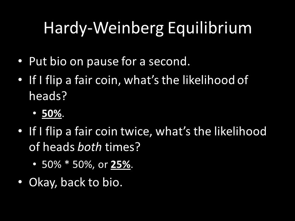 Hardy-Weinberg Equilibrium Put bio on pause for a second. If I flip a fair coin, what's the likelihood of heads? 50%. If I flip a fair coin twice, wha