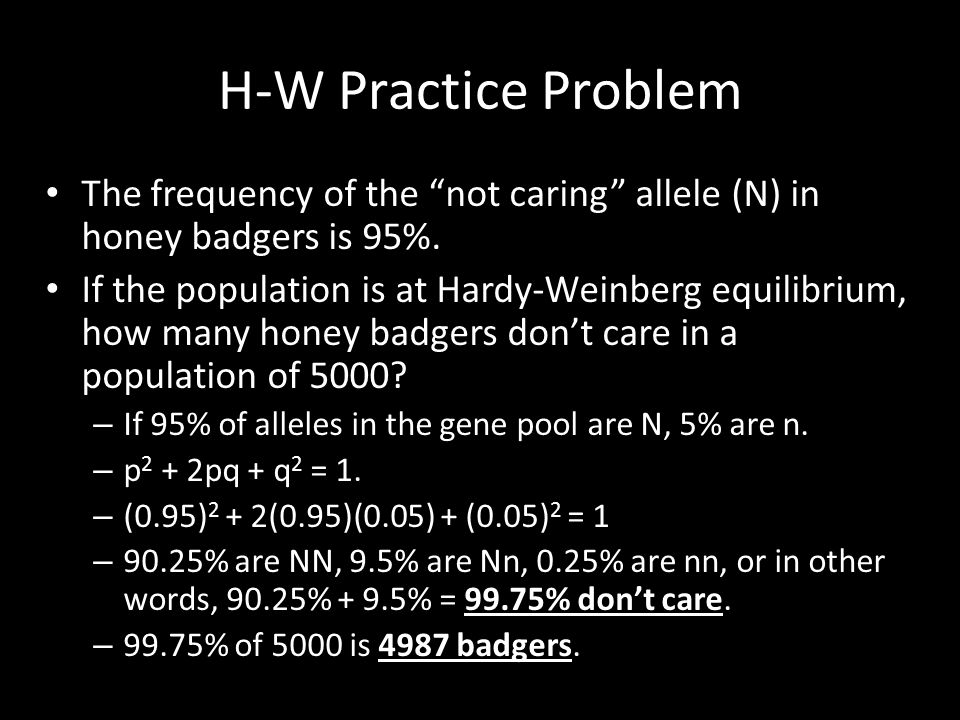 """H-W Practice Problem The frequency of the """"not caring"""" allele (N) in honey badgers is 95%. If the population is at Hardy-Weinberg equilibrium, how man"""