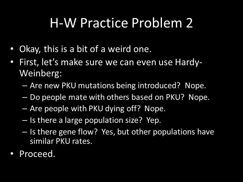 H-W Practice Problem 2 Okay, this is a bit of a weird one. First, let's make sure we can even use Hardy- Weinberg: – Are new PKU mutations being intro