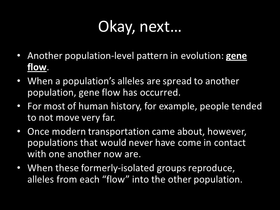 Okay, next… Another population-level pattern in evolution: gene flow. When a population's alleles are spread to another population, gene flow has occu