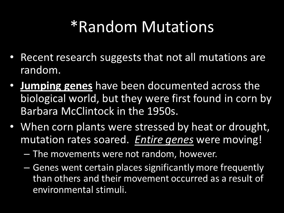 *Random Mutations Recent research suggests that not all mutations are random. Jumping genes have been documented across the biological world, but they