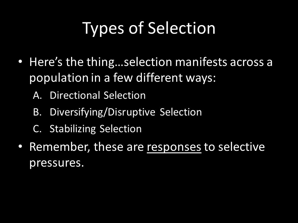 Types of Selection Here's the thing…selection manifests across a population in a few different ways: A.Directional Selection B.Diversifying/Disruptive