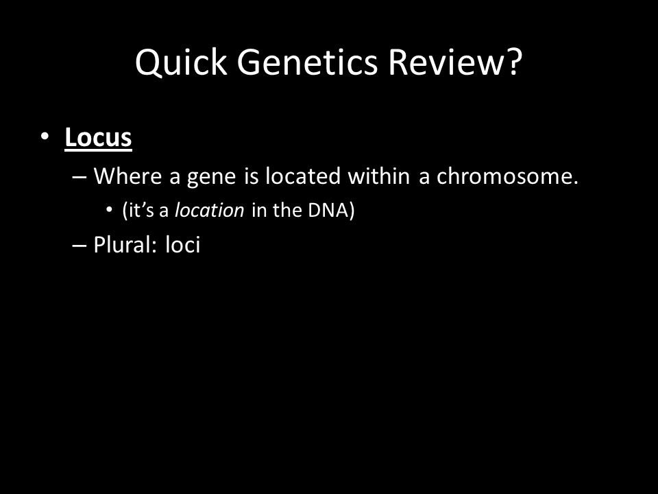 Quick Genetics Review? Locus – Where a gene is located within a chromosome. (it's a location in the DNA) – Plural: loci