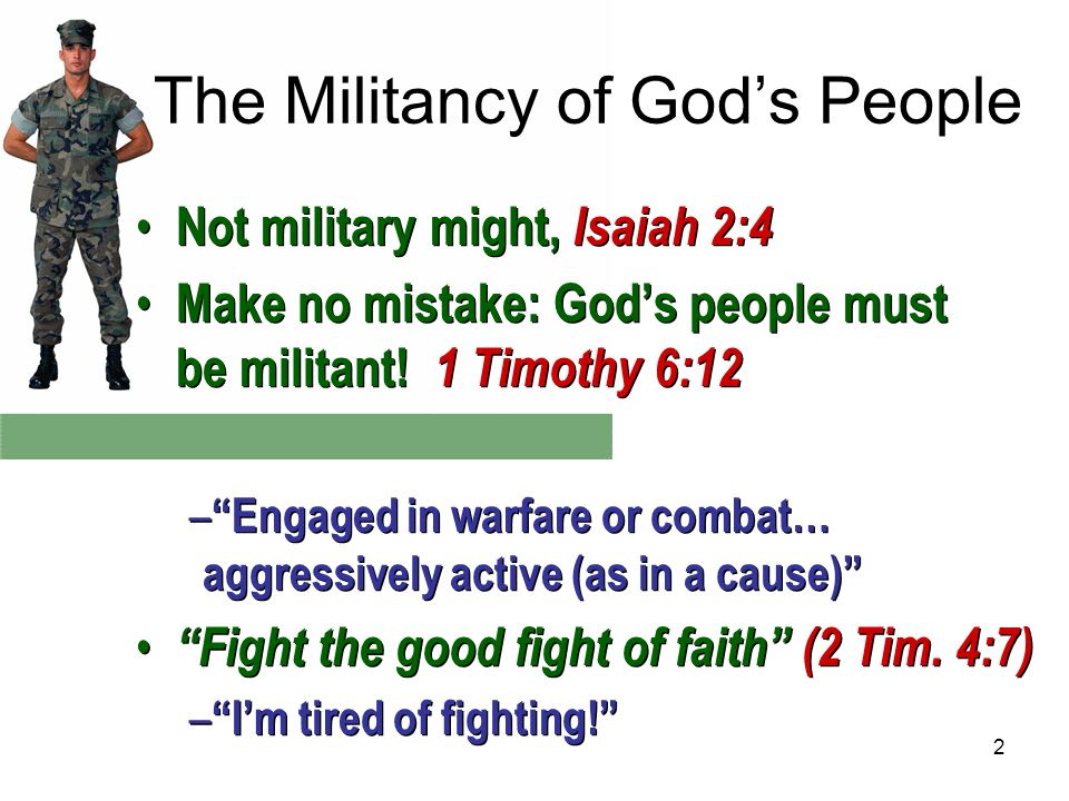 2 The Militancy of God's People Not military might, Isaiah 2:4 Make no mistake: God's people must be militant.