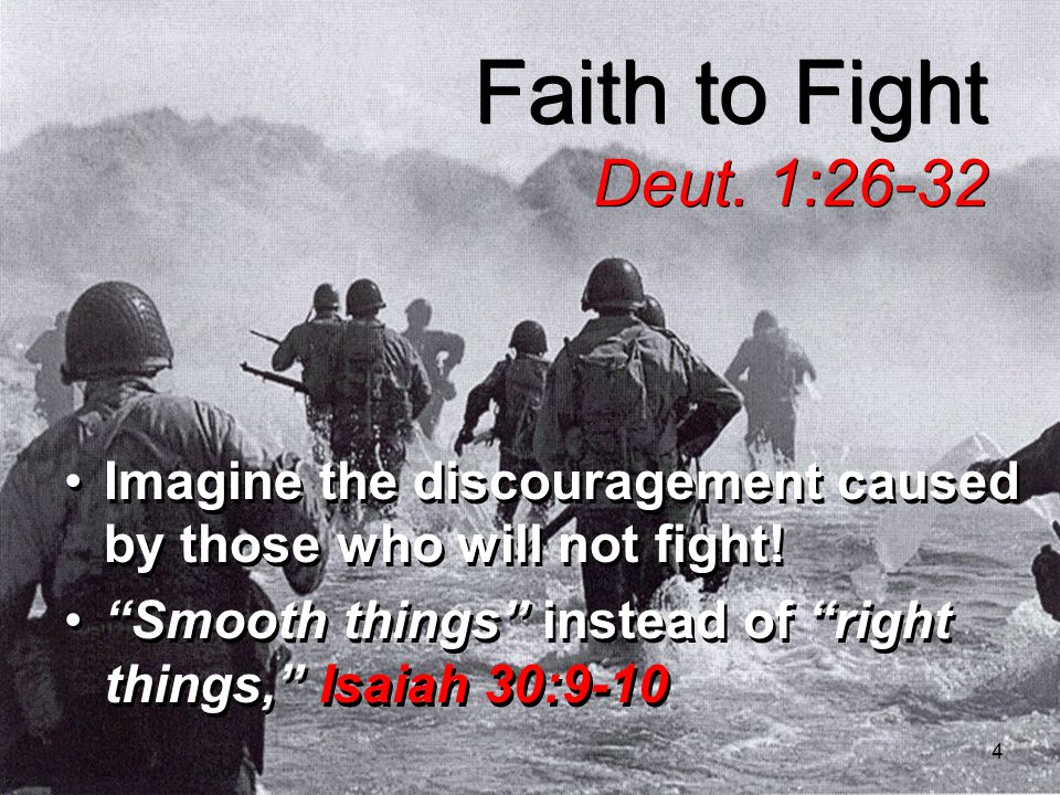 4 Faith to Fight Deut. 1:26-32 Imagine the discouragement caused by those who will not fight.