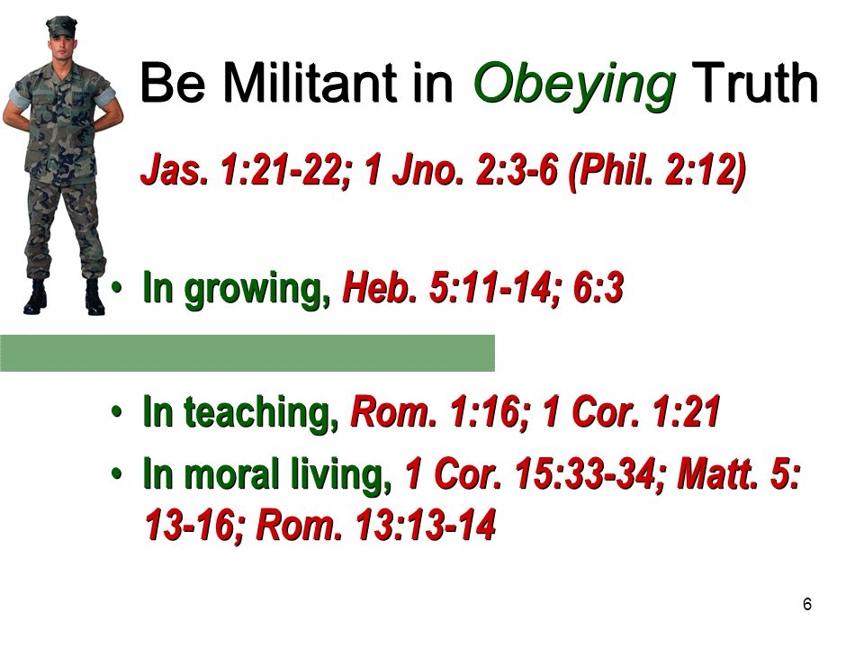6 Be Militant in Obeying Truth Jas. 1:21-22; 1 Jno.