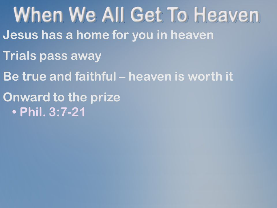 Jesus has a home for you in heaven Trials pass away Be true and faithful – heaven is worth it Onward to the prize Phil.