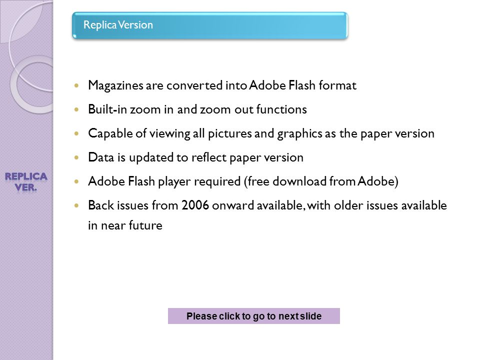 Magazines are converted into Adobe Flash format Built-in zoom in and zoom out functions Capable of viewing all pictures and graphics as the paper version Data is updated to reflect paper version Adobe Flash player required (free download from Adobe) Back issues from 2006 onward available, with older issues available in near future Replica Version Please click to go to next slide
