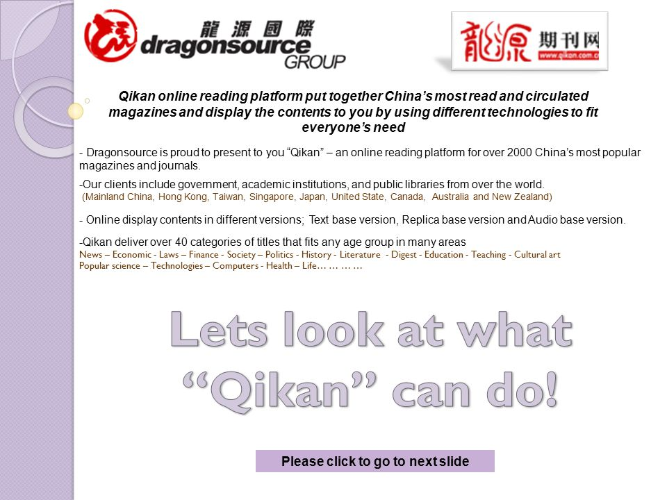 Please click to go to next slide Qikan online reading platform put together China's most read and circulated magazines and display the contents to you by using different technologies to fit everyone's need - Dragonsource is proud to present to you Qikan – an online reading platform for over 2000 China's most popular magazines and journals.