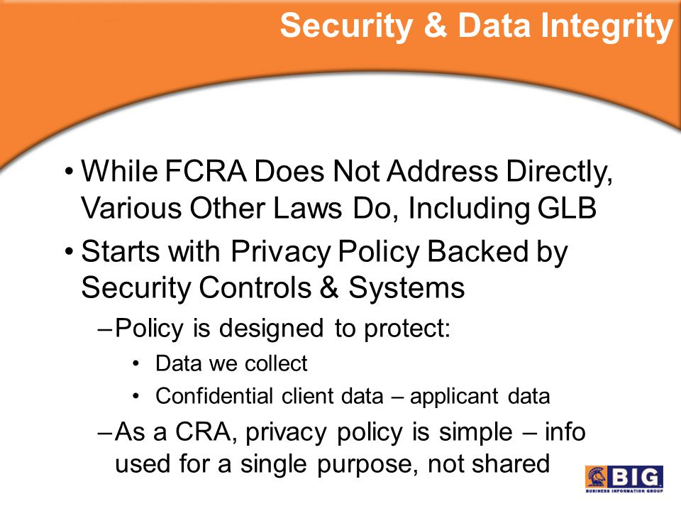 While FCRA Does Not Address Directly, Various Other Laws Do, Including GLB Starts with Privacy Policy Backed by Security Controls & Systems –Policy is designed to protect: Data we collect Confidential client data – applicant data –As a CRA, privacy policy is simple – info used for a single purpose, not shared Security & Data Integrity