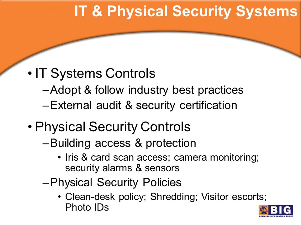 IT Systems Controls –Adopt & follow industry best practices –External audit & security certification Physical Security Controls –Building access & protection Iris & card scan access; camera monitoring; security alarms & sensors –Physical Security Policies Clean-desk policy; Shredding; Visitor escorts; Photo IDs IT & Physical Security Systems