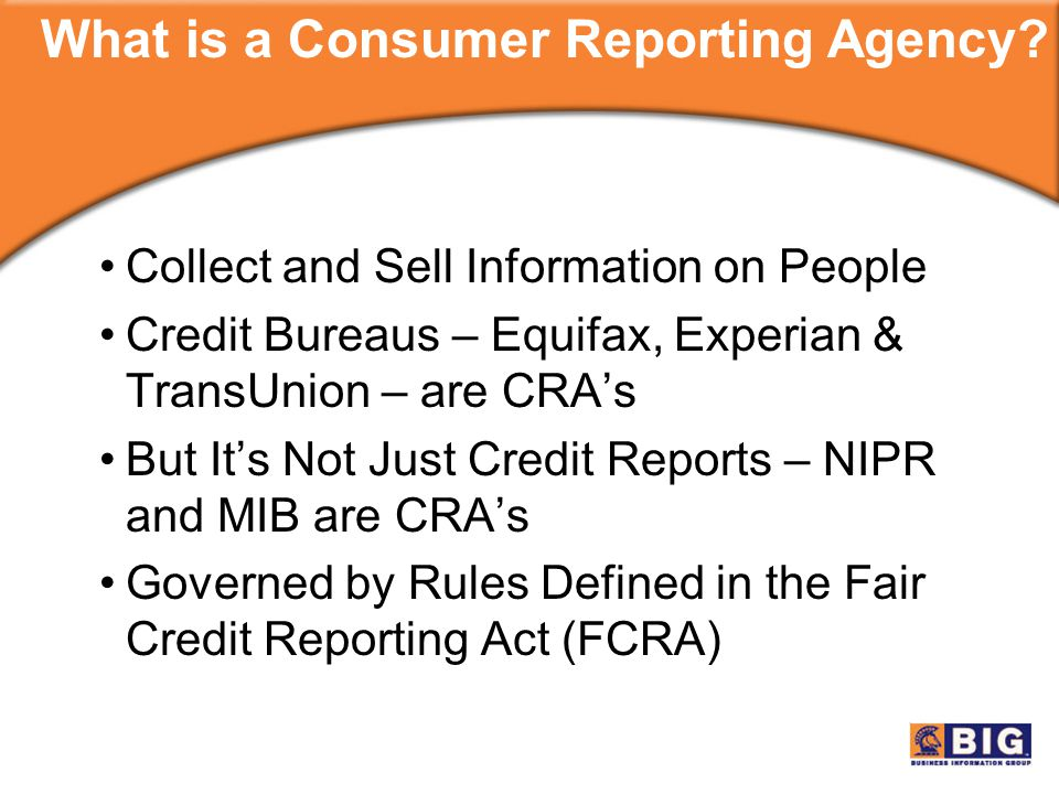 Collect and Sell Information on People Credit Bureaus – Equifax, Experian & TransUnion – are CRA's But It's Not Just Credit Reports – NIPR and MIB are CRA's Governed by Rules Defined in the Fair Credit Reporting Act (FCRA) What is a Consumer Reporting Agency