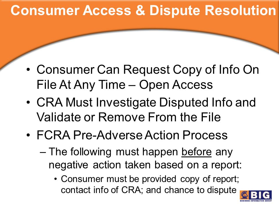 Consumer Can Request Copy of Info On File At Any Time – Open Access CRA Must Investigate Disputed Info and Validate or Remove From the File FCRA Pre-Adverse Action Process –The following must happen before any negative action taken based on a report: Consumer must be provided copy of report; contact info of CRA; and chance to dispute Consumer Access & Dispute Resolution