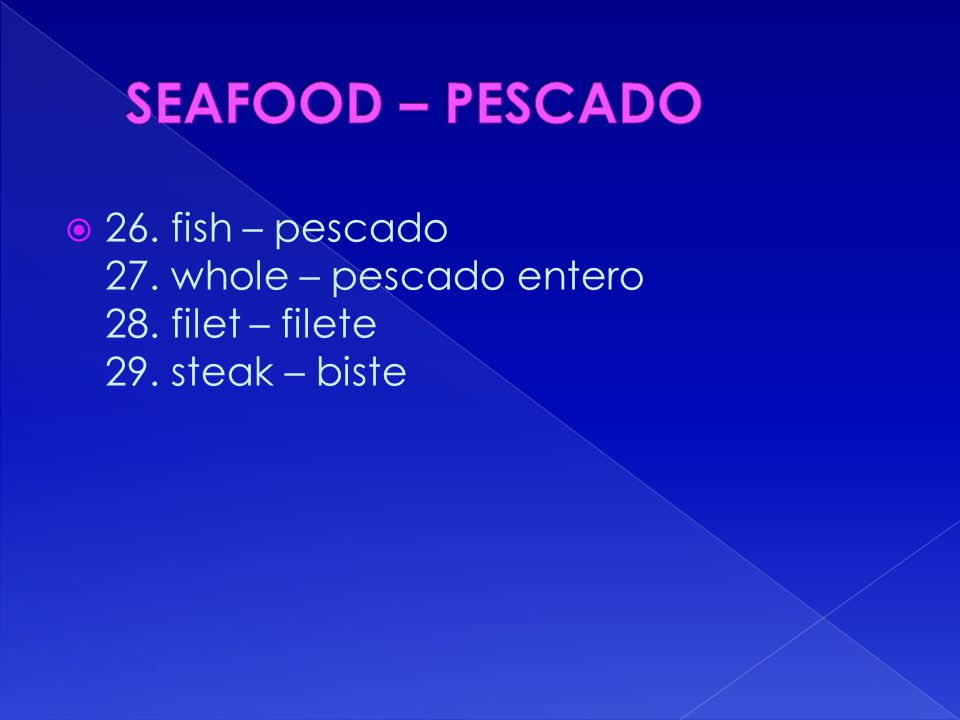 26. fish – pescado 27. whole – pescado entero 28. filet – filete 29. steak – biste
