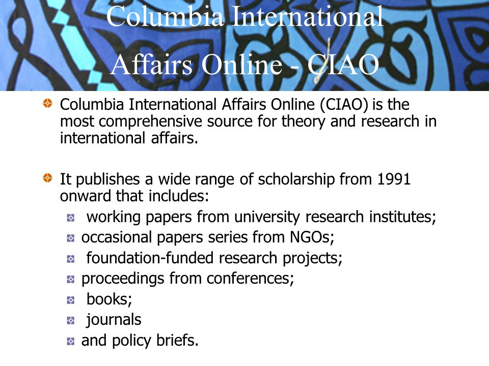 CIAO is also widely-recognized source for teaching materials including: original case studies written by leading international affairs experts; course packs of background readings for history and political science classes special features.