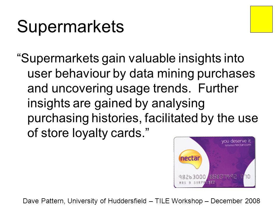 Supermarkets Supermarkets gain valuable insights into user behaviour by data mining purchases and uncovering usage trends.